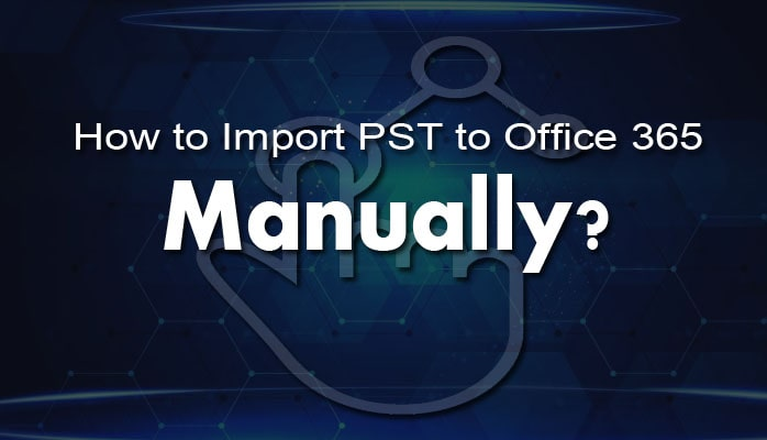 How to Import PST to Office 365 Mailbox Manually