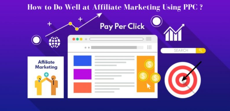 How to Do Well at Affiliate Marketing Using PPC ?